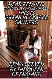 England, Queen Elizabeth, and Queen: DEAR RED HEN  YOULOWLIFE COMMIEA-HOLES  THIS (S  SARAH HUCKABEE  SANDERS  BEING SERVED  BY THEQUEEN  OF ENGLAND