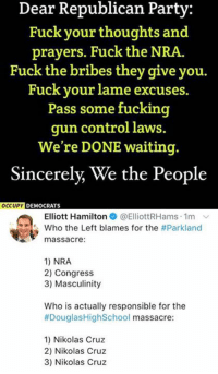 (GC): Dear Republican Party:  Fuck your thoughts and  prayers. Fuck the NRA.  Fuck the bribes they give you.  Fuck your lame excuses.  Pass some fucking  gun control laws.  We're DONE waiting.  Sincerely, We the People  DEMOCRATS  Elliott Hamilton @ElliottRHams. 1m ﹀  who the Left blames for the #Parkland  massacre:  1) NRA  2) Congress  3) Masculinity  Who is actually responsible for the  #DouglasHighSchool massacre  1) Nikolas Cruz  2) Nikolas Cruz  3) Nikolas Cruz (GC)