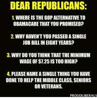 Memes, Image, and Images: DEAR REPUBLICANS:  1. WHEREIS THE GOP ALTERNATIVE TO  OBAMACARE THAT YOU PROMISED?  2. WHY HAVENT YOU PASSEDASINGLE  JOB BILLIN EIGHT YEARS?  3. WHY DO YOU THINKTHAT THE MINIMUM  WAGE OF $1.25 ISTOO HIGH?  4. PLEASE NAMEASINGLETHINGYOU HAVE  DONE TO HELPTHE MIDDLE CLASS, SENIORS  OR VETERANS.  PROUDLIBERALS Image from Proud Liberals