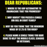 Memes, Minimum Wage, and Obamacare: DEAR REPUBLICANS:  1. WHEREIS THE GOP ALTERNATIVE TO  OBAMACARE THAT YOU PROMISED?  2. WHY HAVENT YOU PASSEDASINGLE  JOB BILL IN EIGHT YEARS?  3. WHY DO YOU THINKTHAT THE MINIMUM  WAGE OF $1.25 ISTOO HIGH?  4. PLEASE NAMEASINGLETHINGYOU HAVE  DONE TO HELPTHE MIDDLE CLASS, SENIORS  OR VETERANS.  PROUDLIBERALS From Proud Liberals