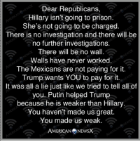 Memes, Prison, and Putin: Dear Republicans,  Hillary isn't going to prison.  She's not going to be charged.  There is no investigation and there will be  no further investigations.  There will be no wall.  Walls have never worked  The Mexicans are not paying for it.  Trump wants YOU to pay for it.  It was all a lie just like we tried to tell all of  you. Putin helped Trump  because he is weaker than Hillary  You haven't made us great  You made us weak.  AMERICAN NEWSX You've been played by a con artist. Follow us on American News X