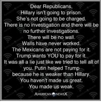Memes, Prison, and Putin: Dear Republicans,  Hillary isn't going to prison.  She's not going to be charged.  There is no investigation and there will be  no further investigations.  There will be no wall.  Walls have never worked.  The Mexicans are not paying for it.  Trump wants YOU to pay for it.  It was all a lie just like we tried to tell all of  you. Putin helped Trump  because he is weaker than Hillary  You haven't made us great.  You made us weak.  AMERICAN NEWSX Via American News X