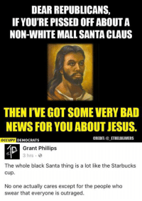 Memes, Santa Claus, and Starbucks: DEAR REPUBLICANS.  IF YOU'RE PISSED OFF ABOUTA  NON-WHITE MALL SANTA CLAUS  THEN IVEGOTSOME VERY BAD  NEWS FOR YOU ABOUT JESUS.  CREDIT  ETHELBEAVERS  OCCUPY DEMOCRATS  Grant Phillips  3 hrs.  The whole black Santa thing is a lot like the Starbucks  Cup.  No one actually cares except for the people who  swear that everyone is outraged. (GC)
