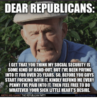 PASS IT ON!: DEAR REPUBLICANS:  IGET THAT YOUTHINKMY SOCIAL SECURITYIS  SOME KINDOF HAND-OUT BUT IVE BEEN PAYING  INTO IT FOROVER3 YEARS. SO, BEFORE YOU GUYS  STARTFUCKING WITH KINDLREFUND MEEVERY  PENNYIVE PAIDINTOIT THEN FEEL FREE TO DO  WHATEVER YOURSICK LITTLE HEARTS DESIRE.  bit.ly/stopthegop  AMERICANS AGAINST THE REPUBLICAN PARTY PASS IT ON!