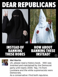 (GC): DEAR REPUBLICANS  INSTEAD 0F  BANNING  THESE ROBES  HOW ABOUT  BANNING THESE  INSTEAD?  Mel Martin  Uh, please read a history book. KKK was  invented and maintained by the Democrat  party until nearly 2000. Yep, I'm from  Louisiana and the white supremacists were  Democrats.  As a conservative l find both repulsive. (GC)