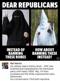 (GC): DEAR REPUBLICANS  INSTEAD OF  HOW ABOUT  BANNING  BANNING THESE  THESE ROBES  INSTEAD?  Mel Martin  R Uh, please read a history book. KKK was  invented and maintained by the Democrat  party until nearly 2000. Yep, l'm from  Louisiana and the white supremacists were  Democrats.  As a conservative l find both repulsive. (GC)