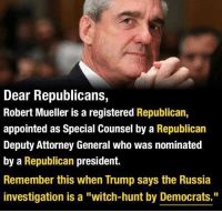 "(W) Reminder to widely share today. #MuellerMonday: Dear Republicans,  Robert Mueller is a registered Republican,  appointed as Special Counsel by a Republican  Deputy Attorney General who was nominated  by a Republican president.  Remember this when Trump says the Russia  investigation is a ""witch-hunt by Democrats."" (W) Reminder to widely share today. #MuellerMonday"