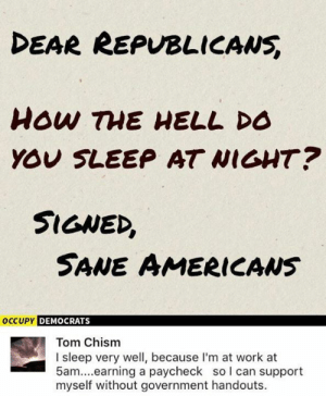(GC): DEAR REPVBLICANS  YOU SLEEP AT WIGHT?  SIGNED,  SANE AMERICAws  DEMOCRATS  Tom Chism  I sleep very well, because I'm at work at  5am....earning a paycheck so l can support  myself without government handouts. (GC)