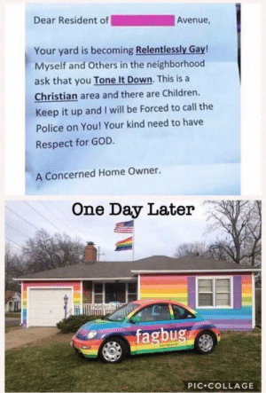 Fagbug: Dear Resident of  Avenue,  Your yard is becoming Relentlessly Gay!  Myself and Others in the neighborhood  ask that you Tone It Down. This is a  Christian area and there are Children.  Keep it up and I will be Forced to call the  Police on You! Your kind need to have  Respect for GOD.  A Concerned Home Owner.  One Day Later  fagbug  PİC.COLLAGE Fagbug