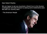 More of this please...: Dear Robert Mueller,  We are happy to see you launched a Grand Jury in the Russian  investigation and look forward to seeing some indictments soon.  We want our country back.  The American People More of this please...