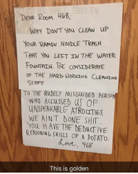 😂Legendary: DEAR RooM 468,  WHY DONT you CLEAN uP  YOuR RAMEN NOODLE TRASH  THAT You LEFT IN THE WATER  FouNTAIN. BE CONSIDERATE  OF THE HARD WORKING CLEAMENe  STAFF  TO THE RUDELY MISGuIDED PERSO  WHO ACCuSSED US OP  UNSPERKABLE ATRO CITES  WE AINT DONE SHIT  You H AVE THE DEDUCTIVE  REASONING SKILLS OF A POTATO  This is golden 😂Legendary