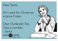 : Dear Santa,  All I want for Christmas  is Jamie Fraser.  Dear Outlander Fan,  Take a number.  Santa  somee cards  user card
