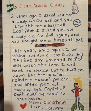 .: Dear Santa Claus,  foru  2 years ago I asked  you  a Lady Ga Ga doll and you  brought me a baseball.  Last year I as ked you for  a Lady Ga Ga doll again, and  you brought me a baseba|l bat.  This year, once again I am  asking you for a Lady GaGa doll.  If i see any baseball related  shit under Phe tree I will  have no choice but to hunt you  down like the ignorant  reindeer fucker you are,  and break your fat  fucking legs. Capiche?  Dont make me come to  your house.  Merry Christmas!  Love, Tommy .