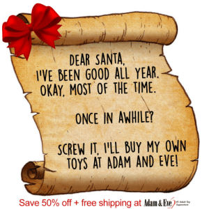 Get 50% OFF almost any adult item & FREE US/CAN Shipping by using offer code POSITIVE at AdamAndEve.com.  18+ Only.  : DEAR SANTA,  I'VE BEEN GOOD ALL YEAR.  OKAY, MOST OF THE TIME.  ONCE IN AWHILE?  SCREW IT, I'LL BUY MY OWN  TOYS AT ADAM AND EVE!  Save 50% off + free shipping at Adam & Eve)  #1 Adult Toy  Superstore   Get 50% OFF almost any adult item & FREE US/CAN Shipping by using offer code POSITIVE at AdamAndEve.com.  18+ Only.