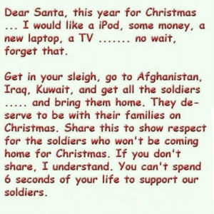 This is the most passive aggressive shit I've ever seen lol. Also Happy Holidays.: Dear Santa, this year for Christmas  ... I would like a iPod, some money, a  new laptop, a TV ... no wait,  forget that.  Get in your sleigh, go to Afghanistan,  Iraq, Kuwait, and get all the soldiers  and bring them home. They de-  serve to be with their families on  Christmas. Share this to show respect  for the soldiers who won't be coming  home for Christmas. If you don't  share, I understand. You can't spend  6 seconds of your life to support our  soldiers. This is the most passive aggressive shit I've ever seen lol. Also Happy Holidays.