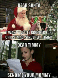 -SB: DEAR SANTA  WANTA LITTLE BROTHER FOR  CHRISTMAS SINCERELGTIMMY  DEAR TIMMY  SEND ME YOUR MOMMY  Yahzick -SB