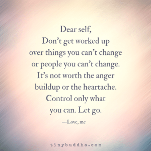 Love, Memes, and Control: Dear self  Don't get worked up  over things you can't change  or people you can't change.  It's not worth the anger  buildup or the heartache.  Control only what  you can. Let go.  -Love, me  tinybuddha.com