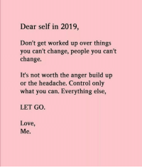 Love, Control, and Change: Dear self in 2019,  Don't get worked up over things  you can't change, people you can't  change.  It's not worth the anger build up  or the headache, Control only  what you can. Everything else,  LET GO.  Love,  Me.