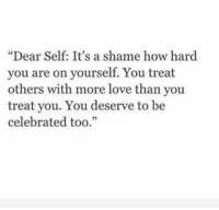 """Love, Celebrated, and How: """"Dear Self: It's a shame how hard  vou are on yourself. You treat  others with more love than you  treat you. You deserve to be  celebrated too.""""  35"""