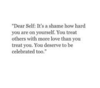 """Love, Memes, and Celebrated: """"Dear Self: It's a shame how hard  you are on yourself. You treat  others with more love than you  treat you. You deserve to be  celebrated too."""" RT @Poemsweb: https://t.co/MC6JXeSNoa"""