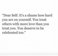 """Love, Celebrated, and How: """"Dear Self: It's a shame how hard  you are on yourself. You treat  others with more love than you  treat you. You deserve to be  celebrated too."""""""