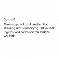 Memes, Shit, and Back: Dear self,  Take a step back, and breathe. Stop  stressing and stop worrying. Get yourself  together and do the shit you said you  would do. Rise Up 🌾 Rp @mujeresdemaiz