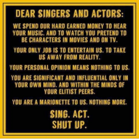 Memes, Shut Up, and Singing: DEAR SINGERS AND ACTORS:  WE SPEND OUR HARD EARNED MONEY TO HEAR  YOUR MUSIC. AND TO WATCH YOU PRETEND TO  BE CHARACTERS IN MOVIES AND ON TV.  YOUR ONLY JOB IS TO ENTERTAIN US. TO TAKE  US AWAY FROM REALITY.  YOUR PERSONAL OPINION MEANS NOTHING TO US  YOU ARE SIGNIFICANT AND INFLUENTIAL ONLY IN  YOUR OWN MIND. AND WITHIN THE MINDS OF  YOUR ELITIST PEERS.  YOU ARE A MARIONETTE TO US. NOTHING MORE.  SING. ACT.  SHUT UP. Exactly!