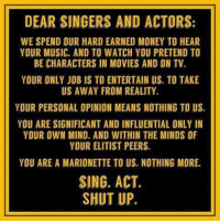 Memes, Money, and Movies: DEAR SINGERS AND ACTORS:  WE SPEND OUR HARD EARNED MONEY TO HEAR  YOUR MUSIC. AND TO WATCH YOU PRETEND TO  BE CHARACTERS IN MOVIES AND ON TV  YOUR ONLY JOB IS TO ENTERTAIN US. TO TAKE  US AWAY FROM REALITY.  YOUR PERSONAL OPINION MEANS NOTHING TO US.  YOU ARE SIGNIFICANT AND INFLUENTIAL ONLY IN  YOUR OWN MIND. AND WITHIN THE MINDS OF  YOUR ELITIST PEERS.  YOU ARE A MARIONETTE TO US. NOTHING MORE.  SING. ACT.  SHUT UP. America's Freedom Fighters
