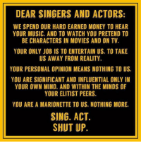 Memes, Money, and Movies: DEAR SINGERS AND ACTORS:  WE SPEND OUR HARD EARNED MONEY TO HEAR  YOUR MUSIC. AND TO WATCH YOU PRETEND TO  BE CHARACTERS IN MOVIES AND ON TV  YOUR ONLY JOB IS TO ENTERTAIN US. TO TAKE  US AWAY FROM REALITY.  YCUR PERSONAL OPINION MEANS NOTHING TO US.  YOU ARE SIGNIFICANT AND INFLUENTIAL ONLY IN  YOUR OWN MIND. AND WITHIN THE MINDS OF  YOUR ELITIST PEERS.  YOU ARE A MARIONETTE TO US. NOTHING MORE.  SING. ACT  SHUT UP.