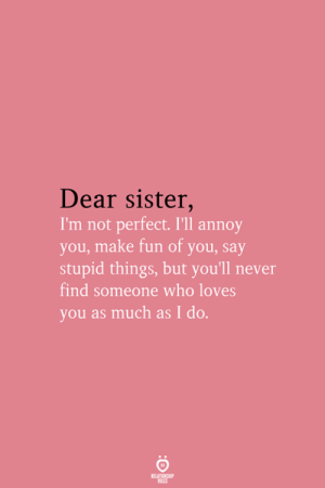 Not Perfect: Dear sister,  I'm not perfect. I'll annoy  you, make fun of you, say  stupid things, but you'll never  find someone who loves  you as much as I do.  RELATIONSHIP  LES