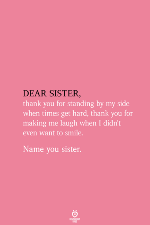 Making Me Laugh: DEAR SISTER  thank you for standing by my side  when times get hard, thank you for  making me laugh when I didn't  even want to smile.  Name you sister.  RELATIONSHIP  ES
