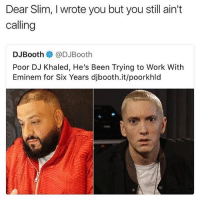 DJ Khaled, Eminem, and Work: Dear Slim, I wrote you but you still ain't  calling  DJBooth @DJBooth  Poor DJ Khaled, He's Been Trying to Work With  Eminem for Six Years djbooth.it/poorkhld 😂😂😂😂