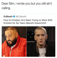 DJ Khaled, Eminem, and Memes: Dear Slim, I wrote you but you still ain't  calling  DJBooth栾@DJBooth  Poor DJ Khaled, He's Been Trying to Work With  Eminem for Six Years djbooth.it/poorkhld Em looks like he's deep in the sunken place 😂 • ➫➫ Follow @savagememesss for more posts daily