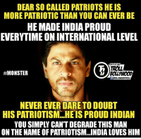 Memes, Monster, and India: DEAR SO CALLED PATRIOTS HEIS  MORE PATRIOTIC THAN YOU CAN EVER BE  HE MADE INDIA PROUD  EVERYTIME ON INTERNATIONAL LEVEL  FFICIAL  TROLL  #MONSTER  NEVEREVER DARE TODOUBT  HISPATRIOTISM HE IS PROUD INDIAN  YOU SIMPLY CANT DEGRADE THIS MAN  ON THE NAME OF PATRIOTISM. INDIA LOVES HIM He Is True Indian Bitches😊  Shah Rukh Khan....We Love You😘  #Monster