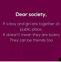 Friends, Memes, and Girl: Dear society,  If a boy and girl are together at  public place,  It doesn't mean they are lovers  They can be friends too Via admin-@__chintu____