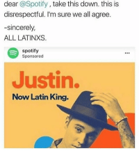 """America, Justin Bieber, and Memes: dear @Spotify, take this down. this is  disrespectful. I'm sure we all agree  -sincerely,  ALL LATINXS.  spotify  Sponsored  Justin.  Now Latin King. When actual Latinx people (more specifically Brown skinned Latinx people) are taunted and given dirty looks for speaking Spanish, but the minute Justin Bieber, a white male non Latinx with absolutely no ancestral ties to Latin America, sings a few Spanish words in """"Despacito"""", he's dubbed as a """"Latin King."""" If this isn't privilege, then I don't know what is."""