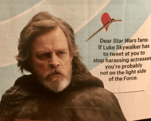 thefingerfuckingfemalefury:  greyofjakku: Drag 'em Entertainment Weekly 🙌🏼👏🏼 I see only truth here : Dear Star Wars fans:  If Luke Skywalker has  to tweet at you to  stop harassing actresses  you're probably  not on the light side  of the Force. thefingerfuckingfemalefury:  greyofjakku: Drag 'em Entertainment Weekly 🙌🏼👏🏼 I see only truth here
