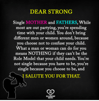 Confused, Memes, and Relationships: DEAR STRONG  Single  MOTHER.  and  FATHERS, while  most are out partying, you're spending  time with your child. You don't bring  different men or women around, because  you choose not to confuse your child.  What a man or woman can do for you  means NOTHING if they can't be the  Role Model that your child needs. You're  not single because you have to be, you're  single because you choose to be, and  SALUTE YOU FOR THAT.  RQ  RELATIONSHIP  QUOTES