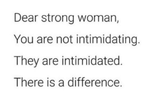 intimidated: Dear strong woman,  You are not intimidating.  They are intimidated  There is a difference.