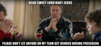 THE WORST: DEAR SWEET LORD BABY JESUS  @NFL MEM  PLEASE DON'T LET ANYONE ON MY TEAM GETINJURED DURING PRESEASON THE WORST