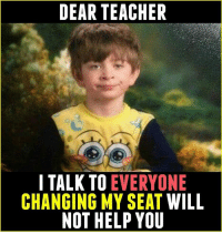 Memes, 🤖, and Seat: DEAR TEACHER  I TALK TO  EVERYONE  CHANGING MY SEAT WILL  NOT HELP YOU Tag Your Friends 😂 - follow @frndship.goals for more posts ;)