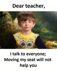Teaching, Seat, and Not Helping: Dear teacher,  I talk to everyone;  Moving my seat will not  help you But whyyyyyyyyyyyy 😩 teacherlife