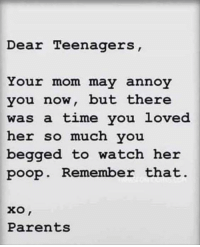 True: Dear Teenagers  Your mom may annoy  you now, but there  was a time you loved  her so much vou  begged to watch her  poop. Remember that  Parents True
