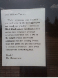 You have been warned!: Dear Tillicum Thieves,  While I appreciate your initiative  and hard work I'd like to suggest you  not break our window. There is an  H&R Block across the street and I'm  certain their computers are much  newer and nicer than ours, I live in  the neighborhood and would  appreciate you not stealing from a  local non-profit that provides services  to soldiers and veterans. Also, I will  shoot you in the fucking face.  Thanks!  The Management You have been warned!