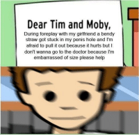 "<p>worth anything still? via /r/MemeEconomy <a href=""http://ift.tt/2veymD0"">http://ift.tt/2veymD0</a></p>: Dear Tim and Moby,  During foreplay with my girlfriend a bendy  straw got stuck in my penis hole and l'm  afraid to pull it out because it hurts but I  don't wanna go to the doctor because I'nm  embarrassed of size please help <p>worth anything still? via /r/MemeEconomy <a href=""http://ift.tt/2veymD0"">http://ift.tt/2veymD0</a></p>"