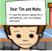 "Dank, Meme, and Http: Dear Tim and Moby  If I rape the person raping me in  self-defense, can I be charged  with rape? <p>Invest in the new meme format while it&rsquo;s dank via /r/MemeEconomy <a href=""http://ift.tt/2fVa3YF"">http://ift.tt/2fVa3YF</a></p>"