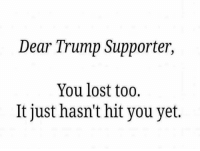 Memes, 🤖, and Trump Support: Dear Trump Supporter,  You lost too.  lt just hasn't hit you yet.