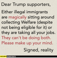 Which one is it?  Image by Occupy Democrats, LIKE our page for more!: Dear Trump supporters,  Either illegal immigrants  are magically sitting around  collecting Welfare (despite  not being eligible for it) or  they are taking all your jobs.  They can't be doing both.  Please make up your mind  Signed, reality  OCCUPY DEMOCRATS Which one is it?  Image by Occupy Democrats, LIKE our page for more!