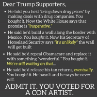 """Memes, White House, and Homeland: Dear Trump Supporters  He told you he'd """"bring down drug prices"""" by  making deals with drug companies. You  bought it. Now the White House says that  promise is """"inoperative.""""  He said he'd build a wall along the border with  Mexico. You bought it. Now his Secretary of  Homeland Security says """"it's unlikely"""" the wall  will get built  He said he'd repeal Obamacare and replace it  with something """"wonderful."""" You bought it.  We're still waiting on that...  He said he'd release his tax returns, eventually  You bought it. He hasn't and he says he never  will  ADMIT IT. YOU VOTED FOR  A CON ARTIST Truth"""