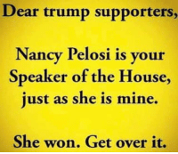 God, House, and Trump: Dear trump supporters,  Nancy Pelosi is your  Speaker of the House,  just as she is mine.  She won. Get over it. God